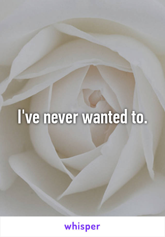 I've never wanted to.