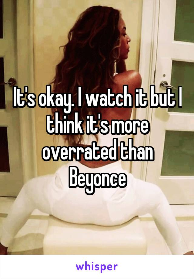 It's okay. I watch it but I think it's more overrated than Beyonce