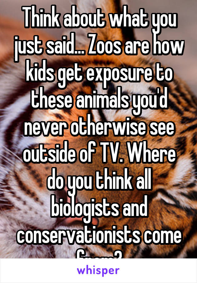 Think about what you just said... Zoos are how kids get exposure to these animals you'd never otherwise see outside of TV. Where do you think all biologists and conservationists come from?