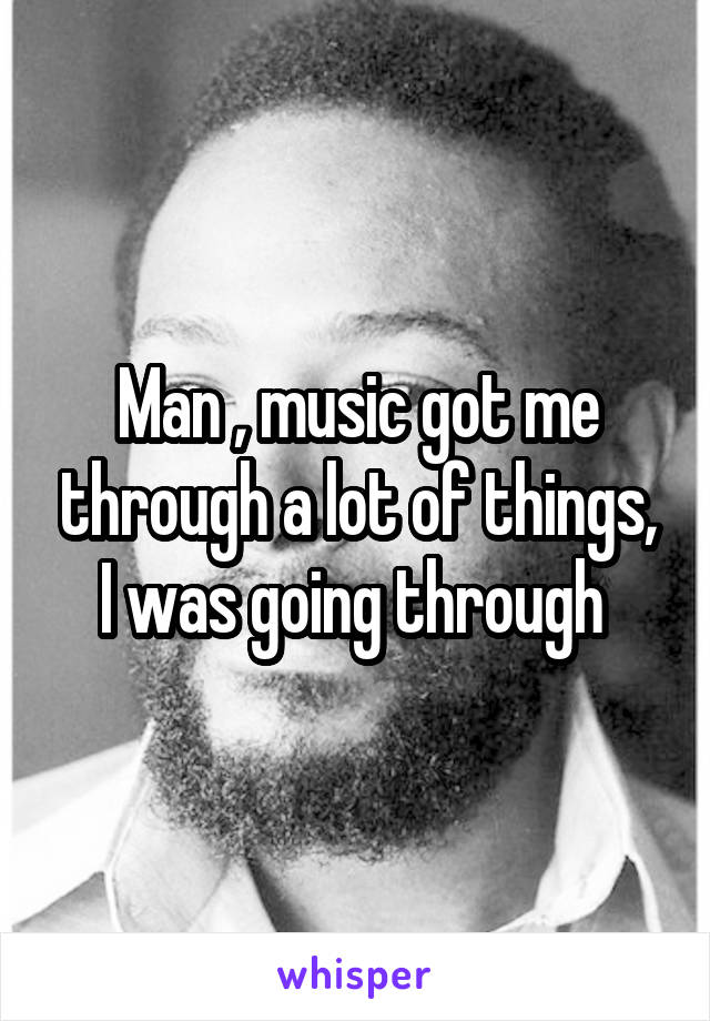 Man , music got me through a lot of things, I was going through