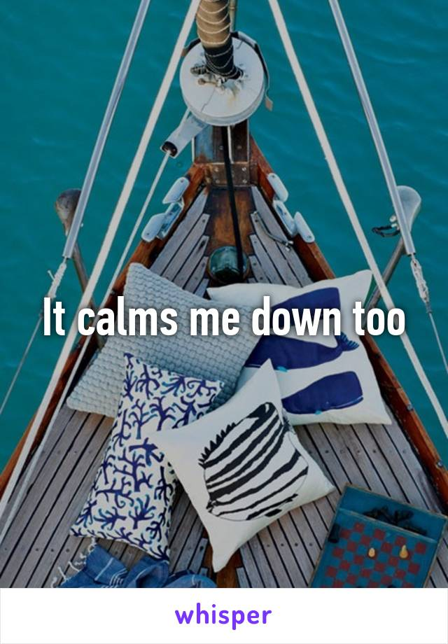 It calms me down too