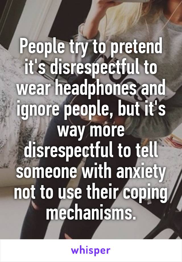 People try to pretend it's disrespectful to wear headphones and ignore people, but it's way more disrespectful to tell someone with anxiety not to use their coping mechanisms.
