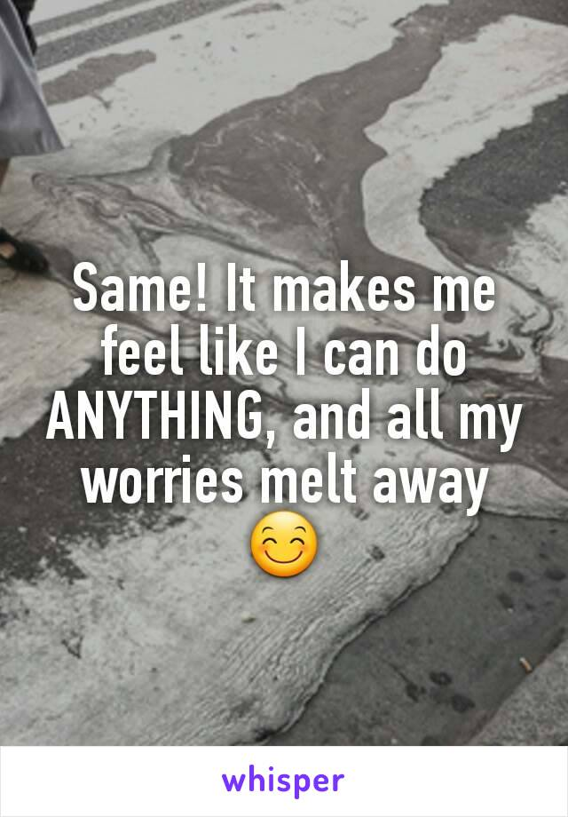 Same! It makes me feel like I can do ANYTHING, and all my worries melt away 😊