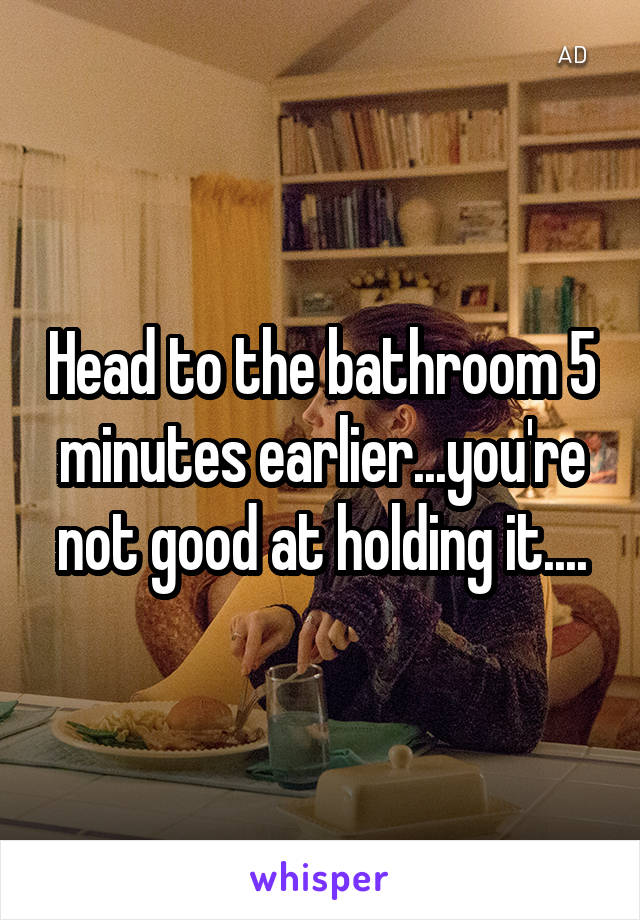 Head to the bathroom 5 minutes earlier...you're not good at holding it....
