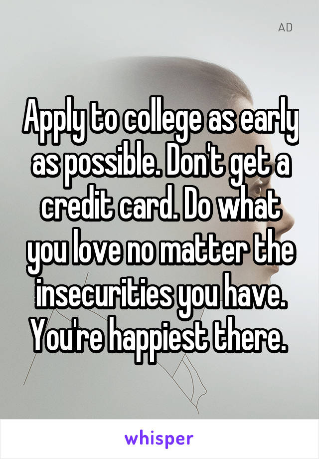 Apply to college as early as possible. Don't get a credit card. Do what you love no matter the insecurities you have. You're happiest there.