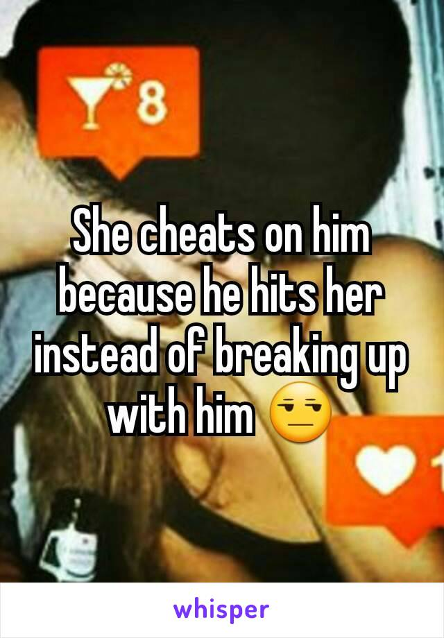 She cheats on him because he hits her instead of breaking up with him 😒