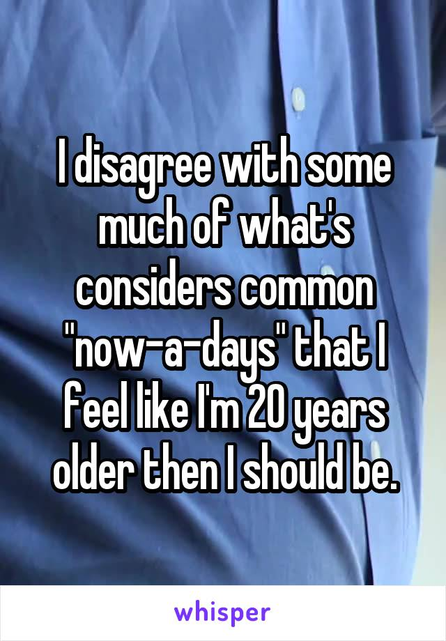 """I disagree with some much of what's considers common """"now-a-days"""" that I feel like I'm 20 years older then I should be."""