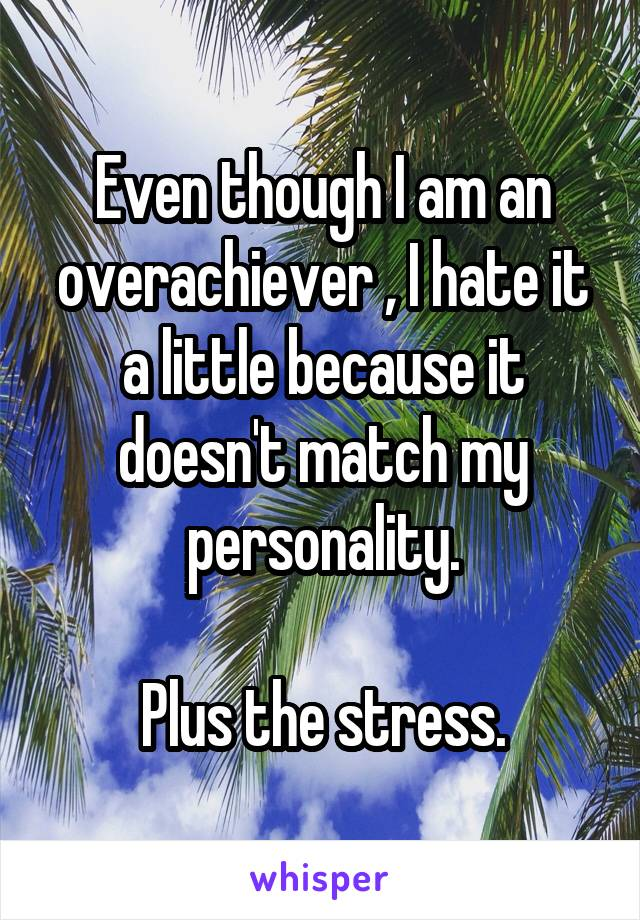 Even though I am an overachiever , I hate it a little because it doesn't match my personality.  Plus the stress.