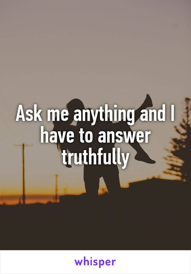 Ask me anything and I have to answer truthfully