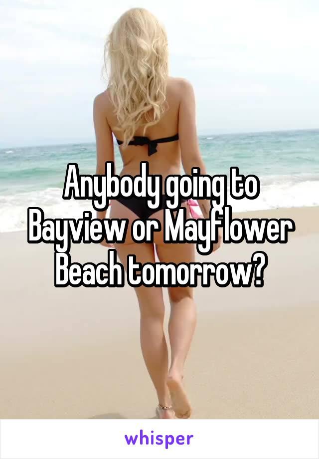 Anybody going to Bayview or Mayflower Beach tomorrow?