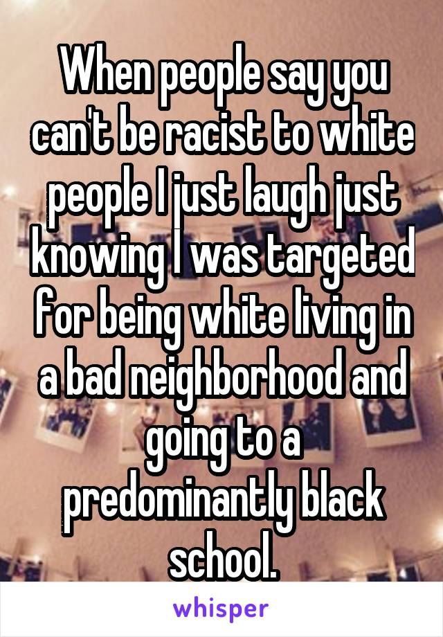 When people say you can't be racist to white people I just laugh just knowing I was targeted for being white living in a bad neighborhood and going to a predominantly black school.
