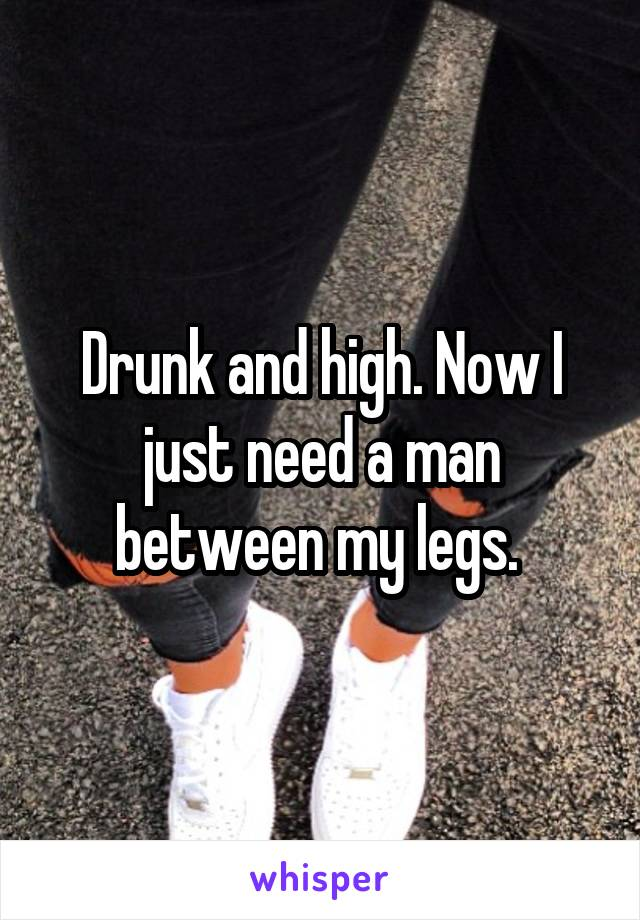 Drunk and high. Now I just need a man between my legs.