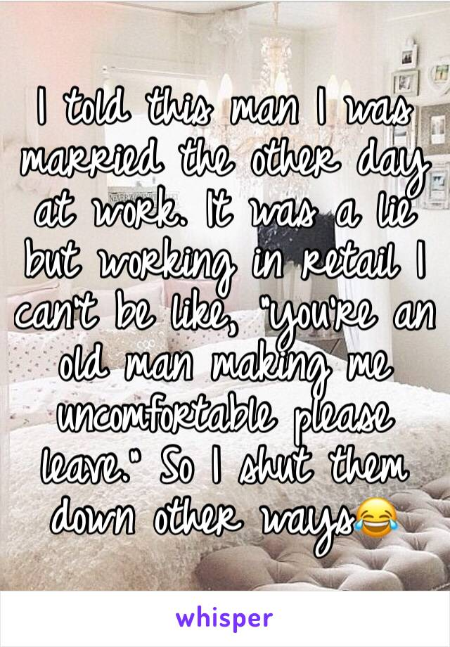 """I told this man I was married the other day at work. It was a lie but working in retail I can't be like, """"you're an old man making me uncomfortable please leave."""" So I shut them down other ways😂"""