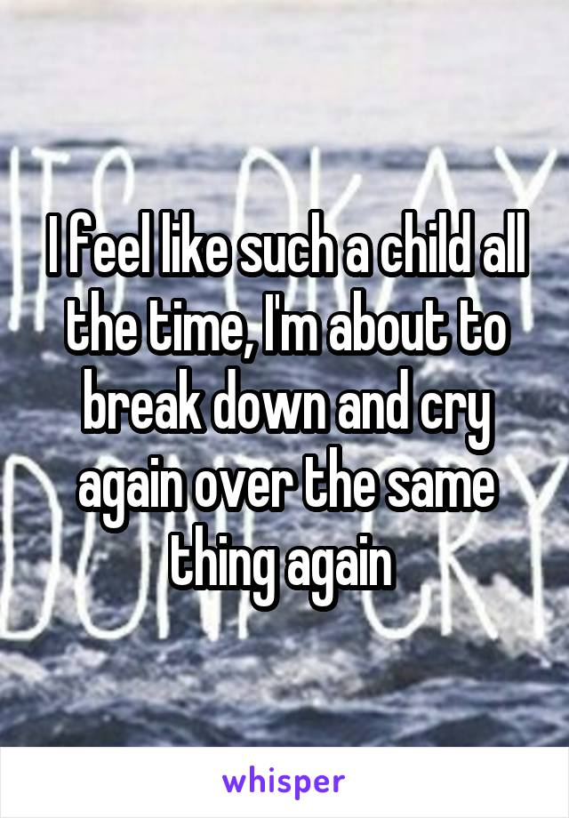 I feel like such a child all the time, I'm about to break down and cry again over the same thing again