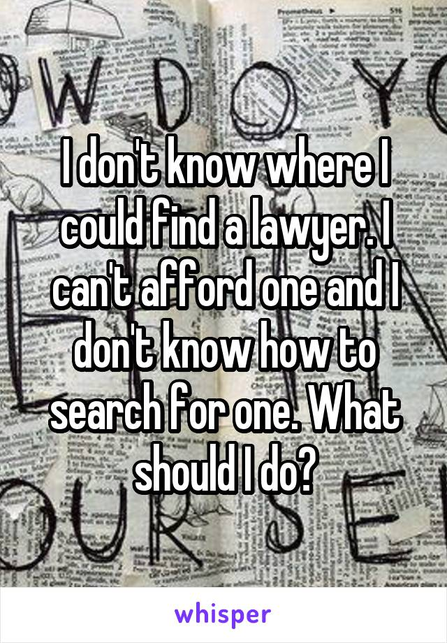 I don't know where I could find a lawyer. I can't afford one and I don't know how to search for one. What should I do?