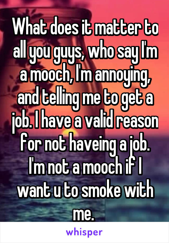 What does it matter to all you guys, who say I'm a mooch, I'm annoying, and telling me to get a job. I have a valid reason for not haveing a job. I'm not a mooch if I want u to smoke with me.