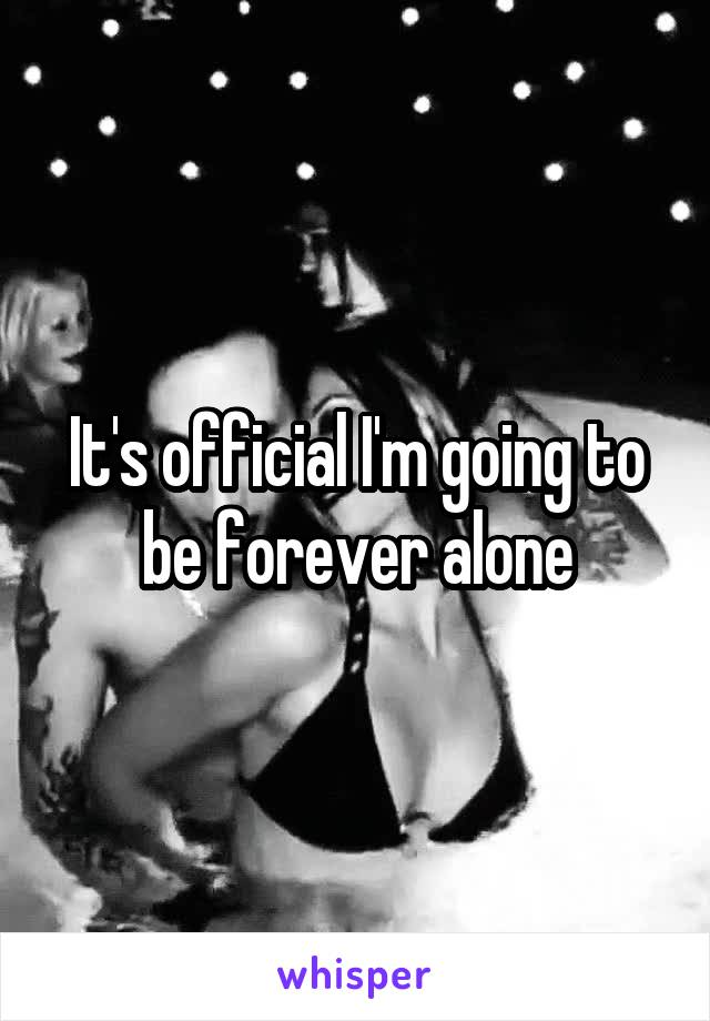 It's official I'm going to be forever alone