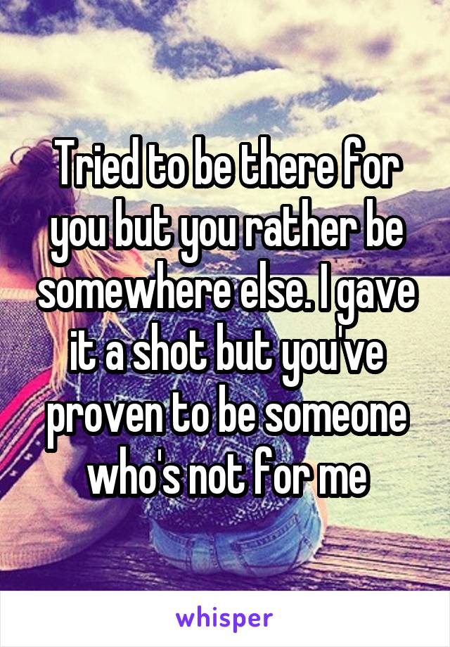Tried to be there for you but you rather be somewhere else. I gave it a shot but you've proven to be someone who's not for me