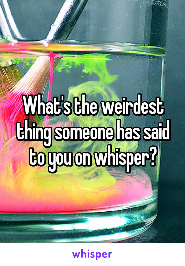What's the weirdest thing someone has said to you on whisper?