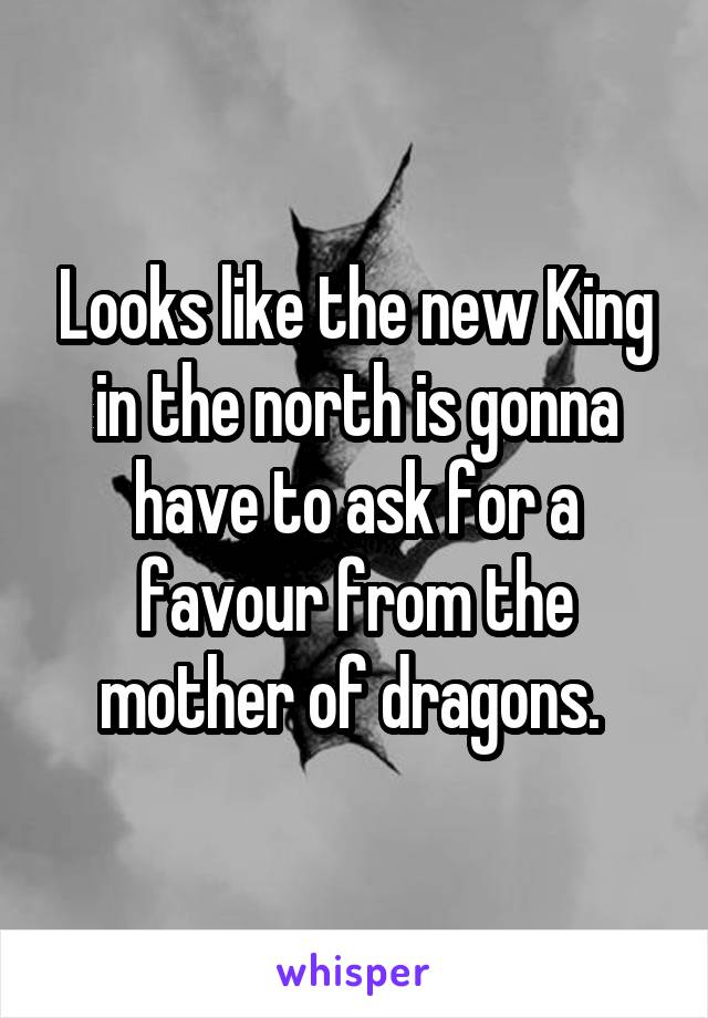 Looks like the new King in the north is gonna have to ask for a favour from the mother of dragons.