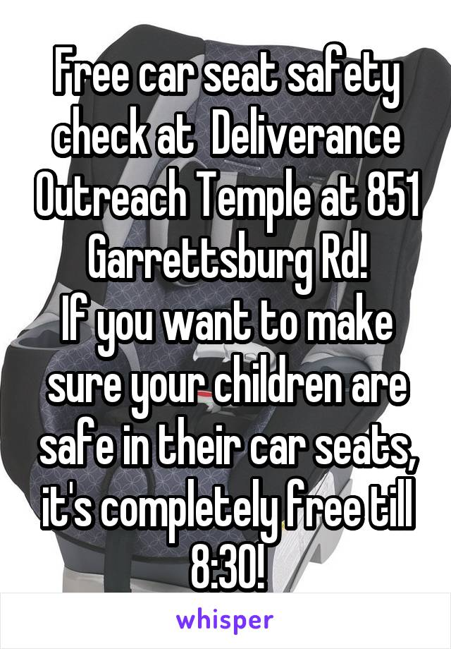 Free car seat safety check at  Deliverance Outreach Temple at 851 Garrettsburg Rd! If you want to make sure your children are safe in their car seats, it's completely free till 8:30!