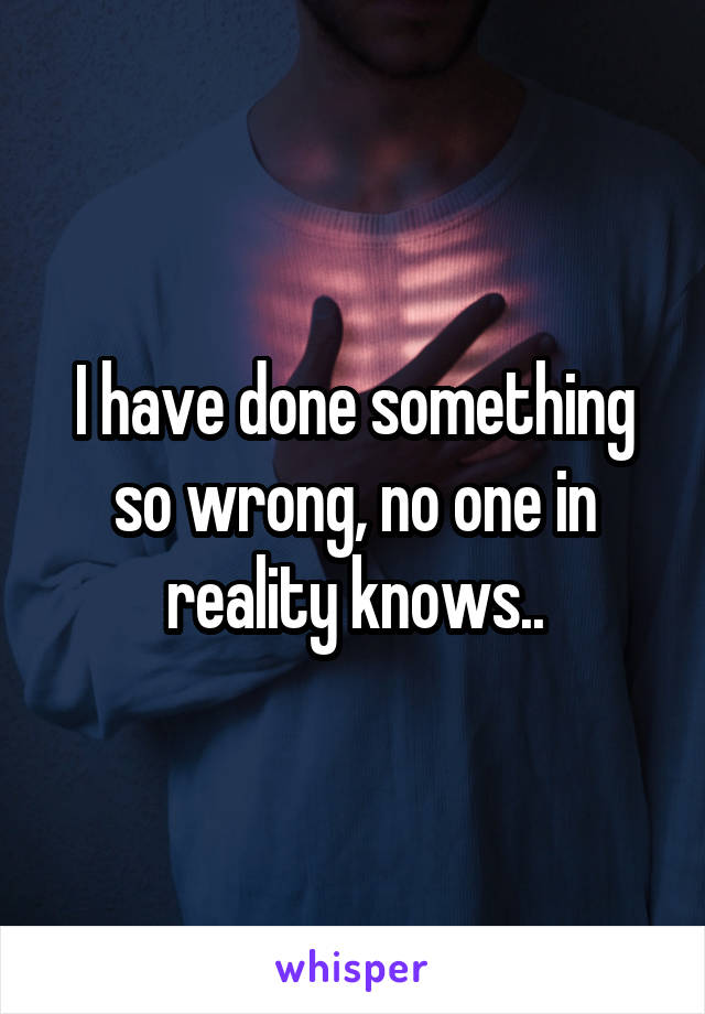 I have done something so wrong, no one in reality knows..