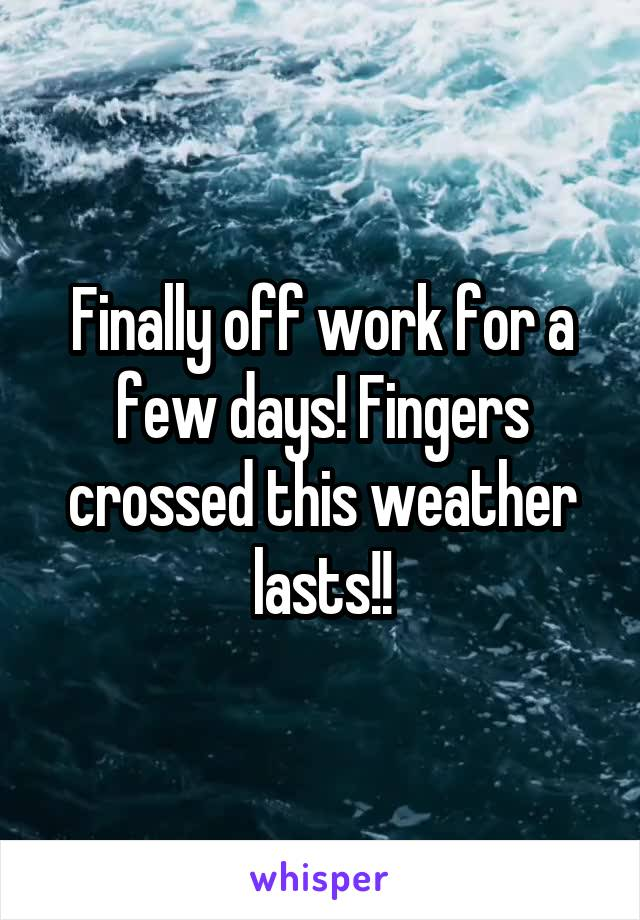 Finally off work for a few days! Fingers crossed this weather lasts!!