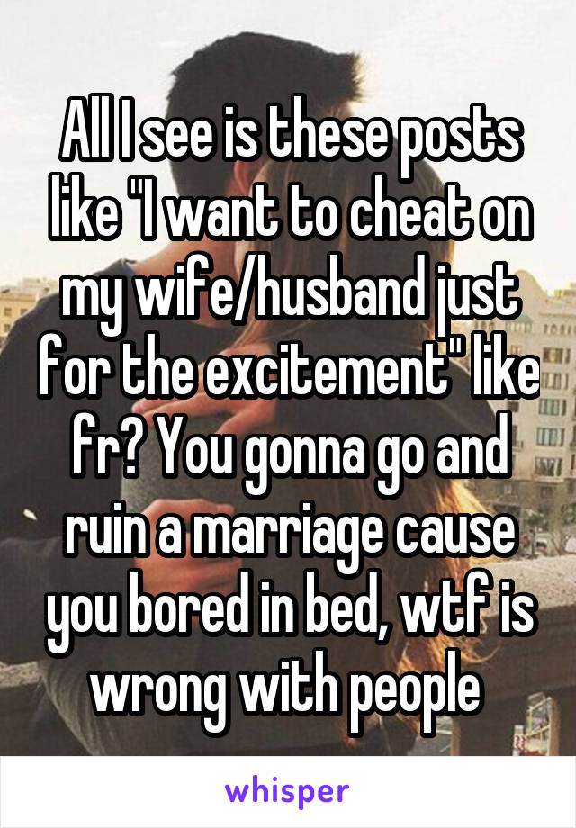 "All I see is these posts like ""I want to cheat on my wife/husband just for the excitement"" like fr? You gonna go and ruin a marriage cause you bored in bed, wtf is wrong with people"