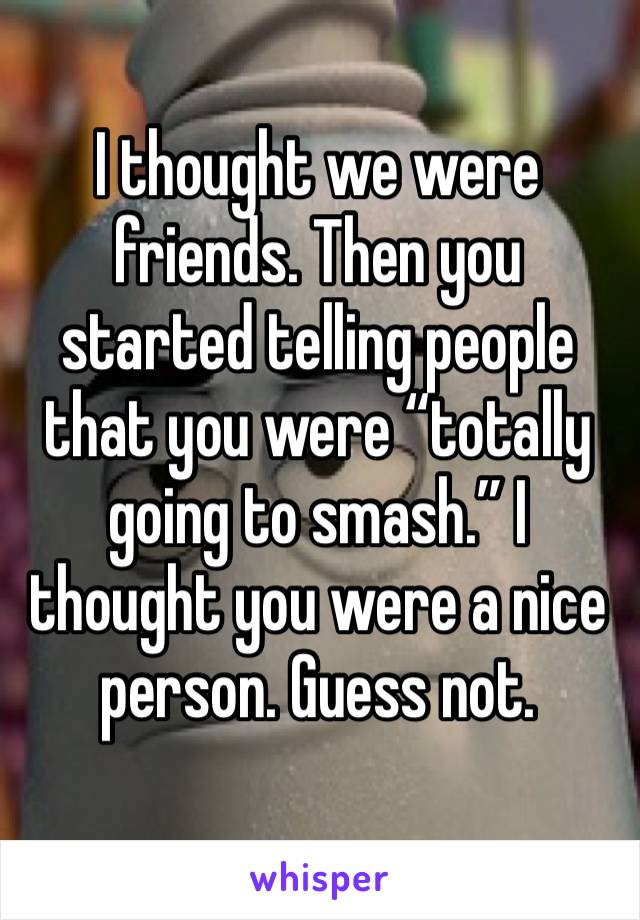 """I thought we were friends. Then you started telling people that you were """"totally going to smash."""" I thought you were a nice person. Guess not."""