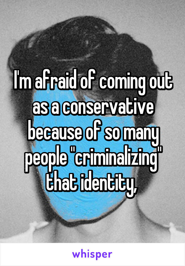 """I'm afraid of coming out as a conservative because of so many people """"criminalizing"""" that identity,"""