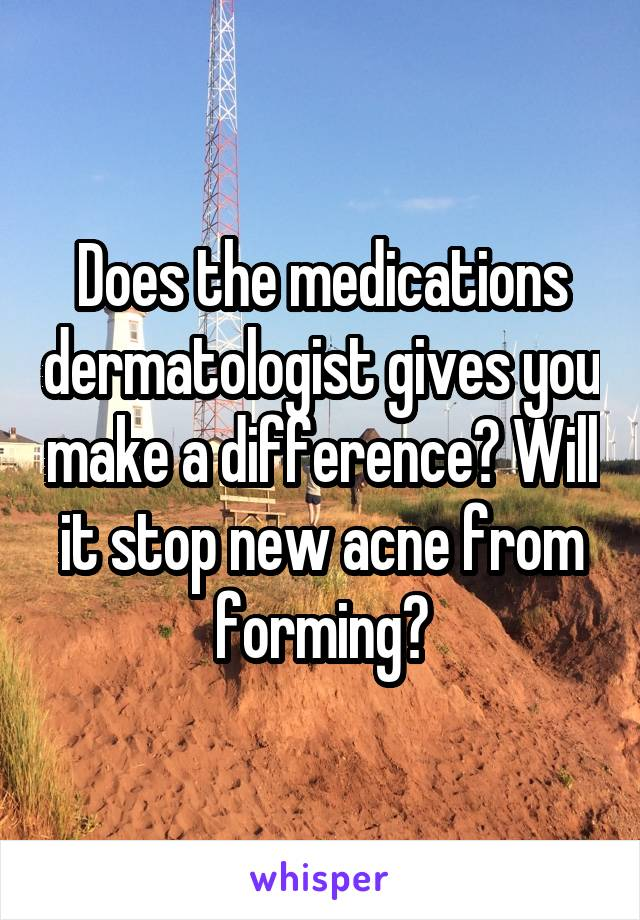 Does the medications dermatologist gives you make a difference? Will it stop new acne from forming?