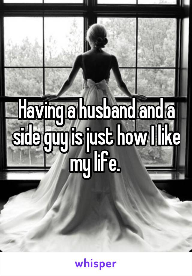 Having a husband and a side guy is just how I like my life.