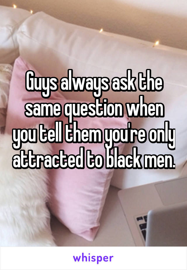 Guys always ask the same question when you tell them you're only attracted to black men.