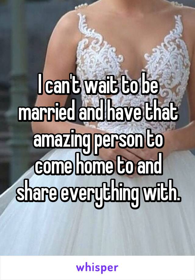 I can't wait to be married and have that amazing person to come home to and share everything with.