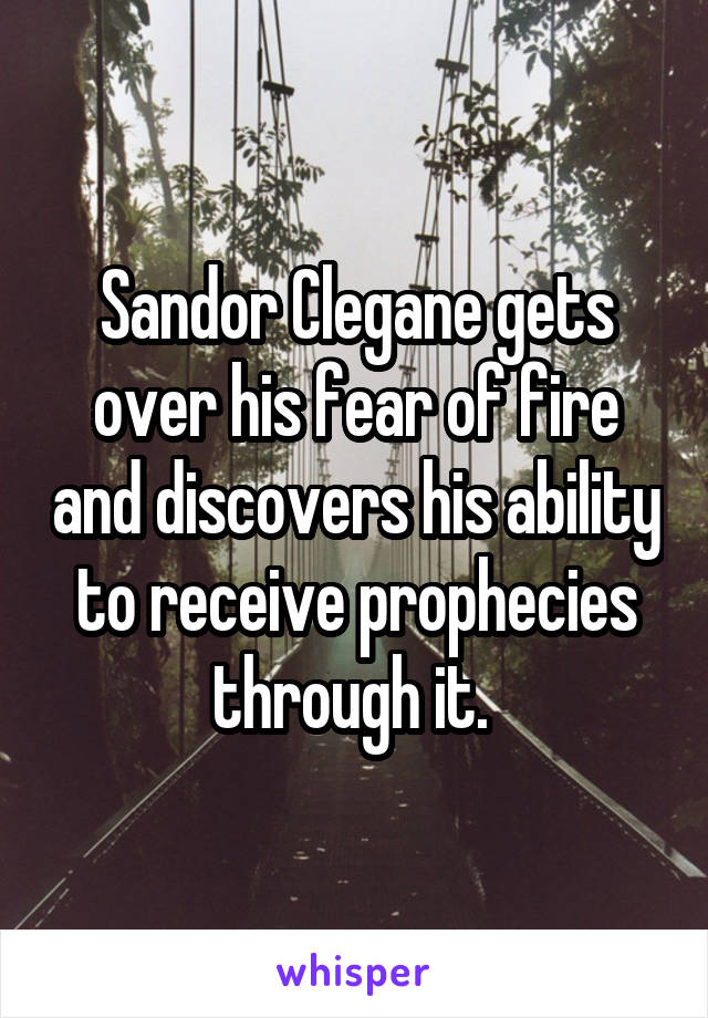 Sandor Clegane gets over his fear of fire and discovers his ability to receive prophecies through it.