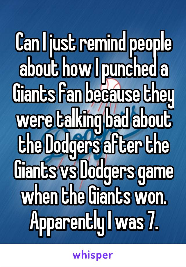 Can I just remind people about how I punched a Giants fan because they were talking bad about the Dodgers after the Giants vs Dodgers game when the Giants won. Apparently I was 7.
