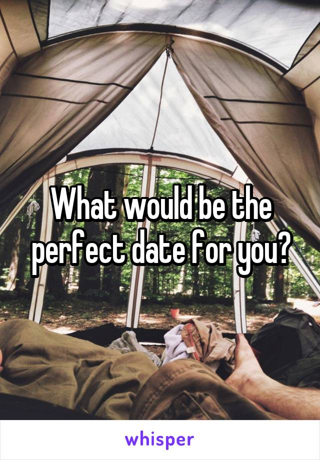 What would be the perfect date for you?