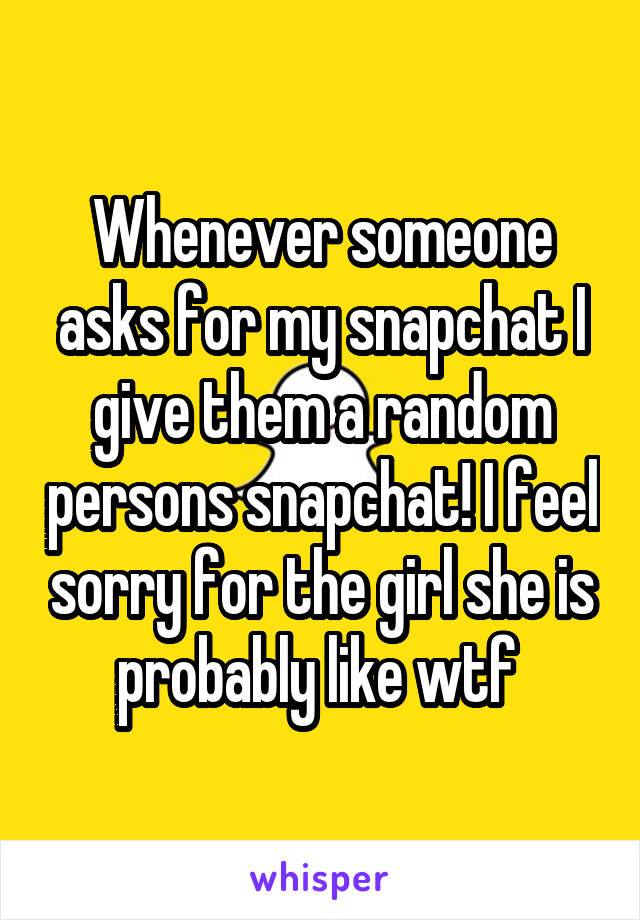 Whenever someone asks for my snapchat I give them a random persons snapchat! I feel sorry for the girl she is probably like wtf