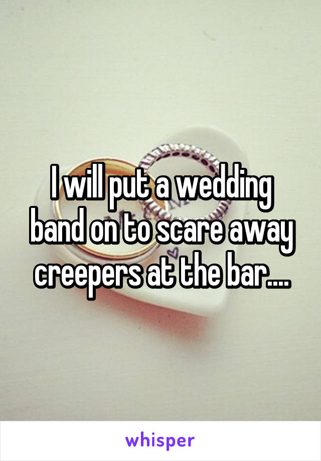 I will put a wedding band on to scare away creepers at the bar....