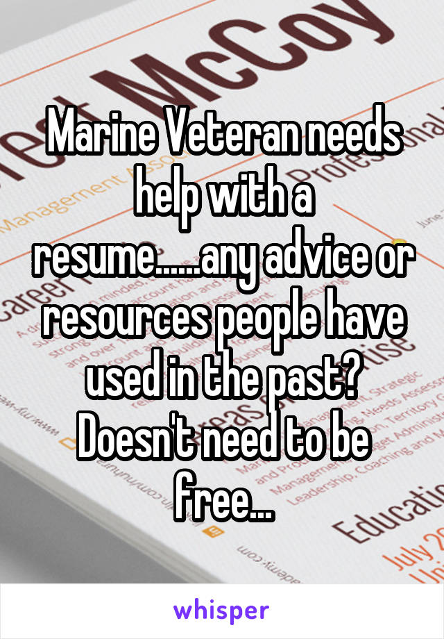 Marine Veteran needs help with a resume......any advice or resources people have used in the past? Doesn't need to be free...