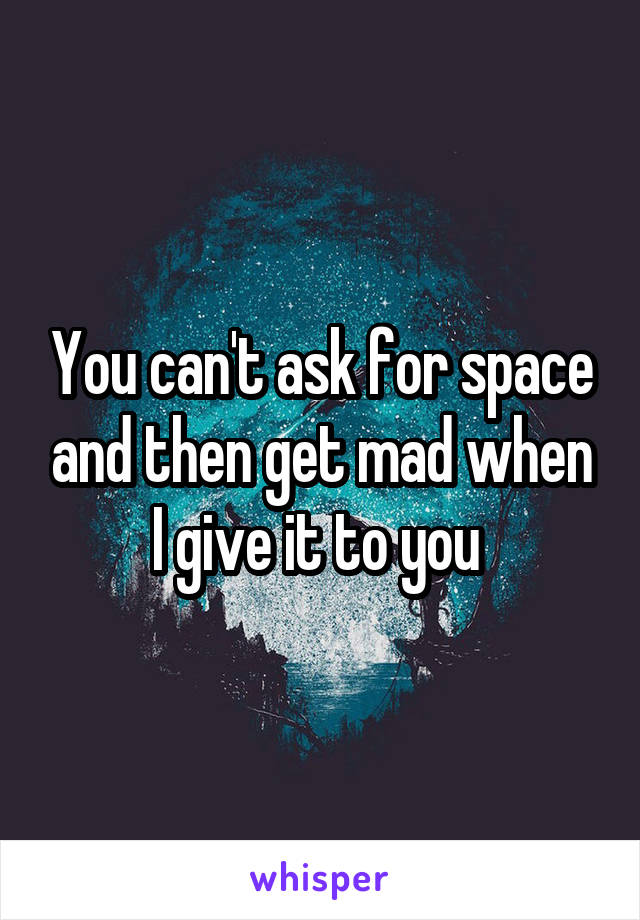 You can't ask for space and then get mad when I give it to you