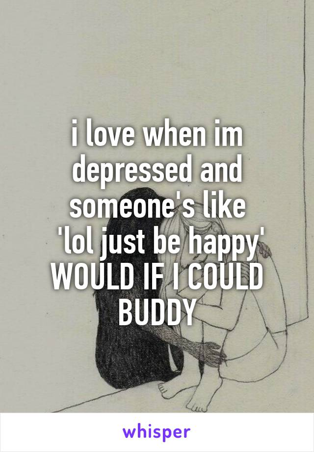 i love when im depressed and someone's like  'lol just be happy' WOULD IF I COULD BUDDY