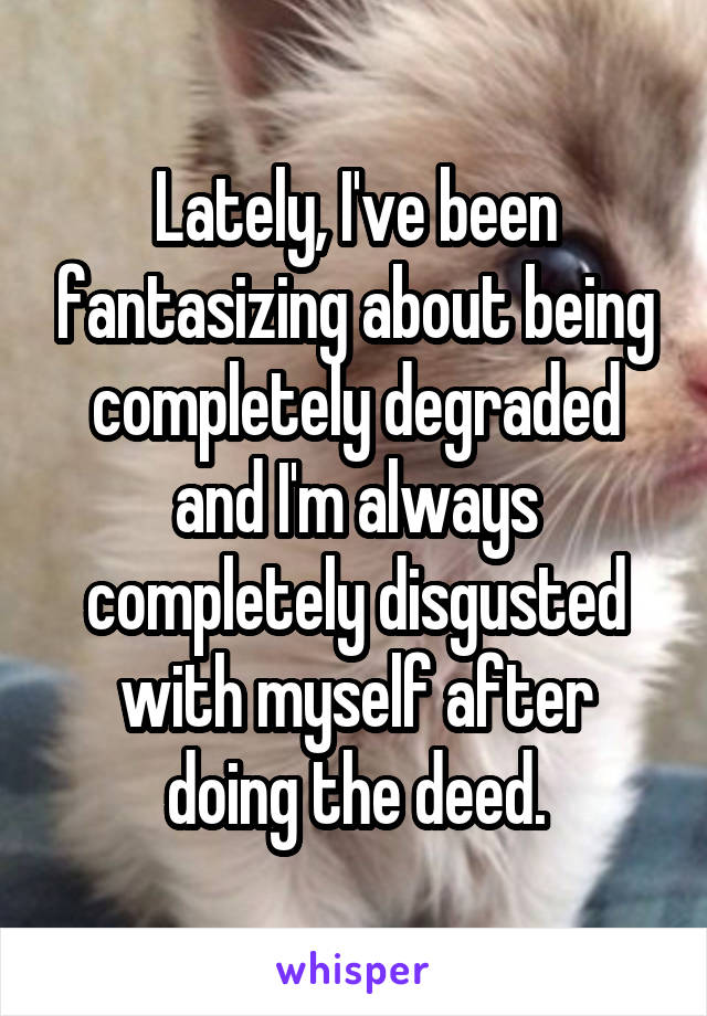 Lately, I've been fantasizing about being completely degraded and I'm always completely disgusted with myself after doing the deed.