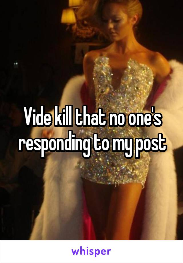 Vide kill that no one's responding to my post