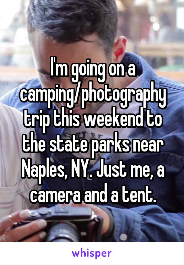 I'm going on a camping/photography trip this weekend to the state parks near Naples, NY. Just me, a camera and a tent.