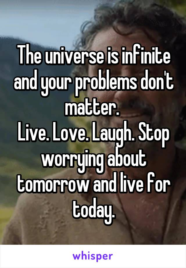 The universe is infinite and your problems don't matter.  Live. Love. Laugh. Stop worrying about tomorrow and live for today.