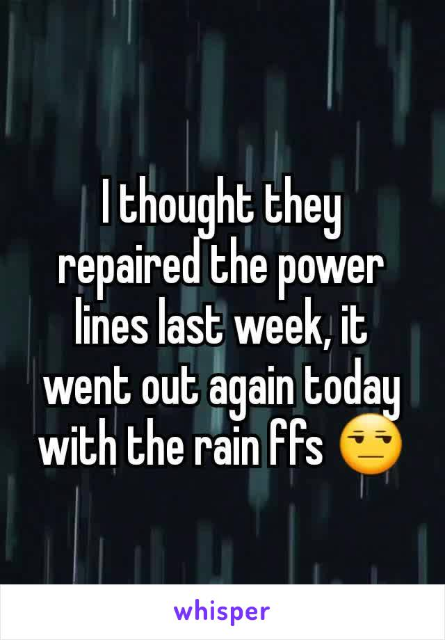 I thought they repaired the power lines last week, it went out again today with the rain ffs 😒