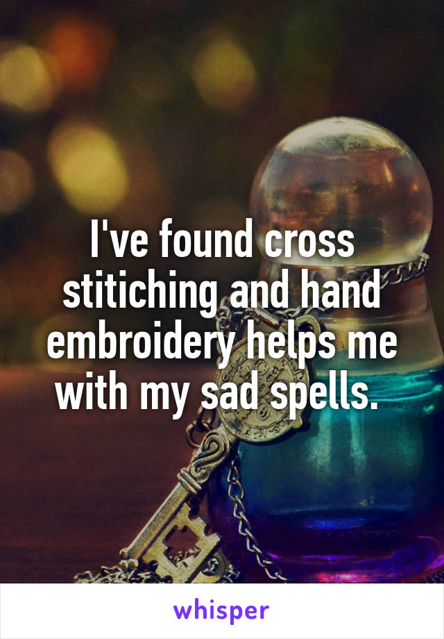 I've found cross stitiching and hand embroidery helps me with my sad spells.