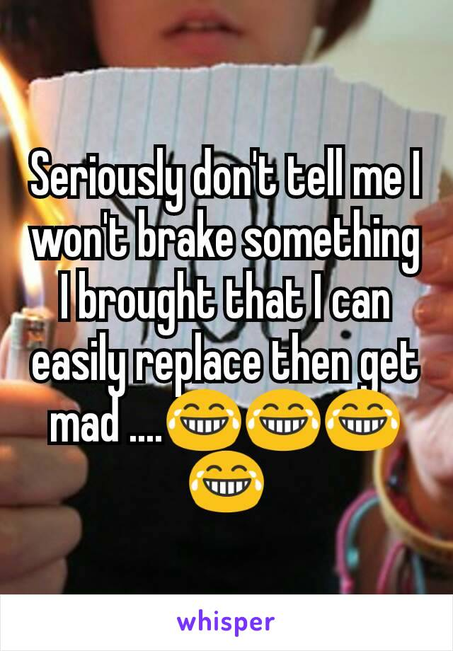 Seriously don't tell me I won't brake something I brought that I can easily replace then get mad ....😂😂😂😂