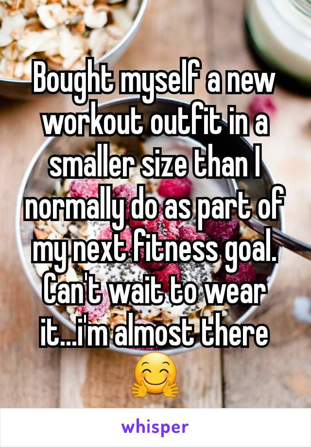 Bought myself a new workout outfit in a smaller size than I normally do as part of my next fitness goal. Can't wait to wear it...i'm almost there🤗